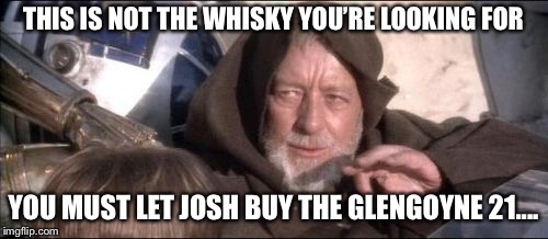 These Arent The Droids You Were Looking For Meme | THIS IS NOT THE WHISKY YOU'RE LOOKING FOR YOU MUST LET JOSH BUY THE GLENGOYNE 21.... | image tagged in memes,these arent the droids you were looking for | made w/ Imgflip meme maker
