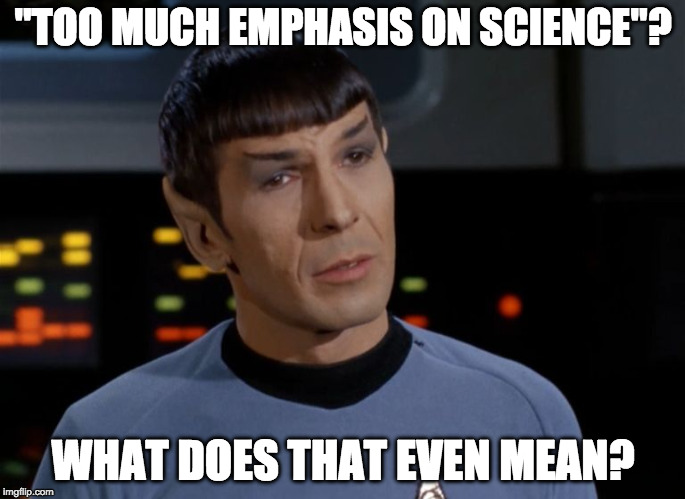 "no such thing as too much science |  ""TOO MUCH EMPHASIS ON SCIENCE""? WHAT DOES THAT EVEN MEAN? 