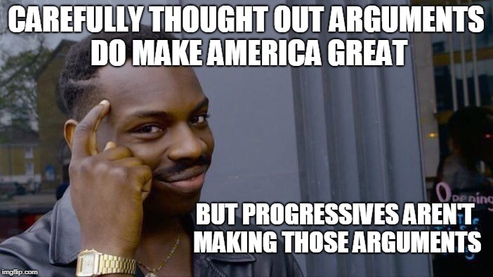 Roll Safe Think About It Meme | CAREFULLY THOUGHT OUT ARGUMENTS DO MAKE AMERICA GREAT BUT PROGRESSIVES AREN'T MAKING THOSE ARGUMENTS | image tagged in memes,roll safe think about it | made w/ Imgflip meme maker