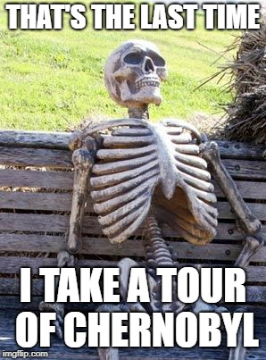 Waiting Skeleton Meme | THAT'S THE LAST TIME I TAKE A TOUR OF CHERNOBYL | image tagged in memes,waiting skeleton | made w/ Imgflip meme maker