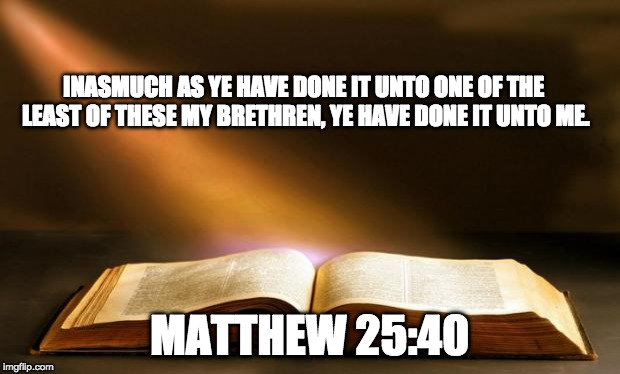 Bible  | INASMUCH AS YE HAVE DONE IT UNTO ONE OF THE LEAST OF THESE MY BRETHREN, YE HAVE DONE IT UNTO ME. MATTHEW 25:40 | image tagged in bible | made w/ Imgflip meme maker