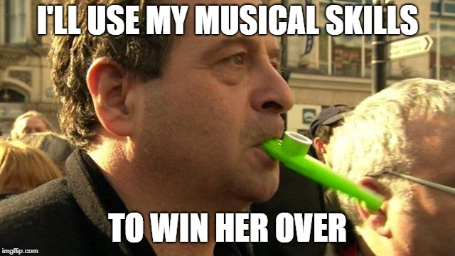 I'LL USE MY MUSICAL SKILLS TO WIN HER OVER | made w/ Imgflip meme maker
