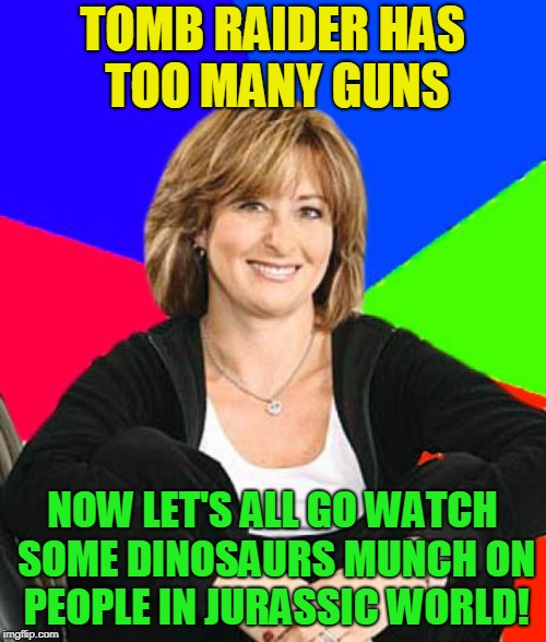 Sheltering Suburban Mom Meme | TOMB RAIDER HAS TOO MANY GUNS NOW LET'S ALL GO WATCH SOME DINOSAURS MUNCH ON PEOPLE IN JURASSIC WORLD! | image tagged in memes,sheltering suburban mom | made w/ Imgflip meme maker
