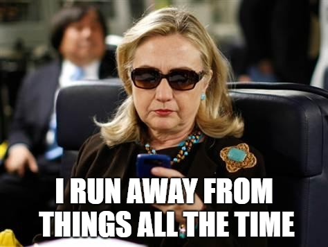 Hillary Clinton Cellphone Meme | I RUN AWAY FROM THINGS ALL THE TIME | image tagged in memes,hillary clinton cellphone | made w/ Imgflip meme maker