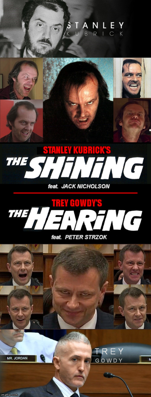When you wonder if you are attending a horror movie or a Congress hearing | STANLEY KUBRICK'S feat.  JACK NICHOLSON TREY GOWDY'S feat.  PETER STRZOK T R E Y G O W D Y | image tagged in memes,peter strzok,congress,trey gowdy,house hearing,meme | made w/ Imgflip meme maker