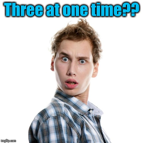 shocked | Three at one time?? | image tagged in shocked | made w/ Imgflip meme maker