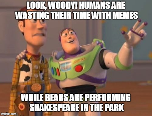 X, X Everywhere Meme | LOOK, WOODY! HUMANS ARE WASTING THEIR TIME WITH MEMES WHILE BEARS ARE PERFORMING SHAKESPEARE IN THE PARK | image tagged in memes,x,x everywhere,x x everywhere | made w/ Imgflip meme maker