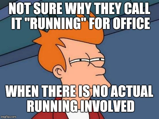 "Futurama Fry Meme | NOT SURE WHY THEY CALL IT ""RUNNING"" FOR OFFICE WHEN THERE IS NO ACTUAL RUNNING INVOLVED 