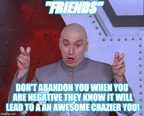 "Dr Evil Laser Meme | ""FRIENDS"" DON'T ABANDON YOU WHEN YOU ARE NEGATIVE THEY KNOW IT WILL LEAD TO A AN AWESOME CRAZIER YOU! 