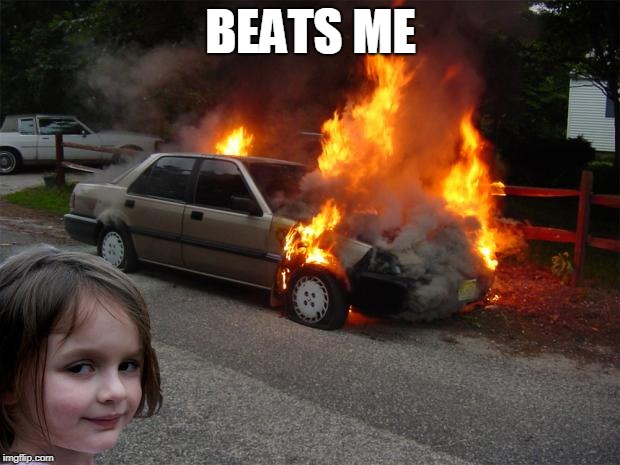 disaster girl car | BEATS ME | image tagged in disaster girl car | made w/ Imgflip meme maker