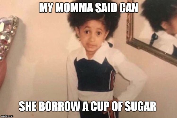 Young Cardi B Meme | MY MOMMA SAID CAN SHE BORROW A CUP OF SUGAR | image tagged in cardi b kid | made w/ Imgflip meme maker