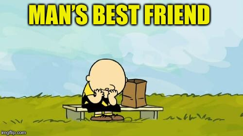 Depressed Charlie Brown | MAN'S BEST FRIEND | image tagged in depressed charlie brown | made w/ Imgflip meme maker