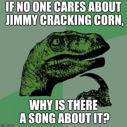 Why does the fly have a tail, and why is it blue? | IF NO ONE CARES ABOUT JIMMY CRACKING CORN, WHY IS THERE A SONG ABOUT IT? | image tagged in memes,philosoraptor | made w/ Imgflip meme maker