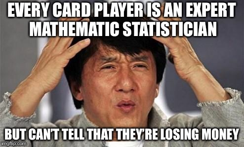 Jackie Chan WTF | EVERY CARD PLAYER IS AN EXPERT MATHEMATIC STATISTICIAN BUT CAN'T TELL THAT THEY'RE LOSING MONEY | image tagged in jackie chan wtf,memes,so true,gambling | made w/ Imgflip meme maker