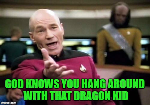 Picard Wtf Meme | GOD KNOWS YOU HANG AROUND WITH THAT DRAGON KID | image tagged in memes,picard wtf | made w/ Imgflip meme maker