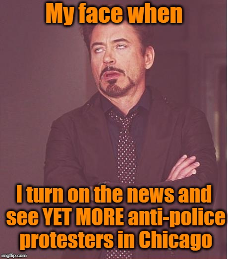 Police shot a man reaching into his waistband. WHEN WILL PPL LEARN NOT TO REACH FOR ANYTHING when cops have weapons drawn?? | My face when I turn on the news and see YET MORE anti-police protesters in Chicago | image tagged in memes,face you make robert downey jr | made w/ Imgflip meme maker