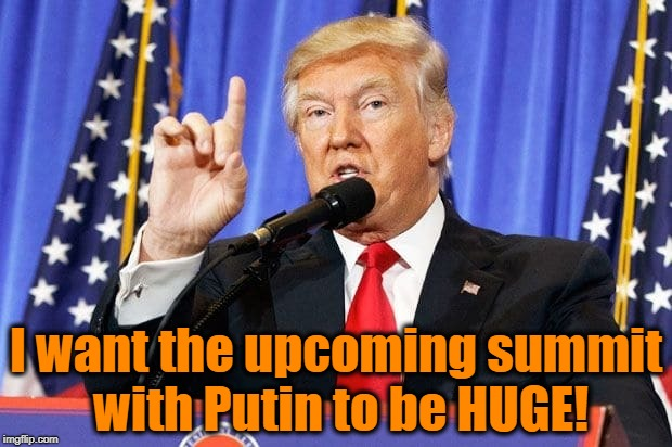 I want fireworks GALORE! Champagne and crowds everywhere! | I want the upcoming summit with Putin to be HUGE! | image tagged in trump,expectations,summit,putin,finland | made w/ Imgflip meme maker