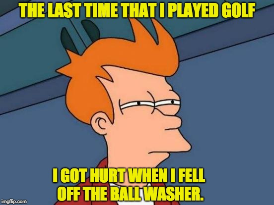 Futurama Fry Meme | THE LAST TIME THAT I PLAYED GOLF I GOT HURT WHEN I FELL OFF THE BALL WASHER. | image tagged in memes,futurama fry | made w/ Imgflip meme maker