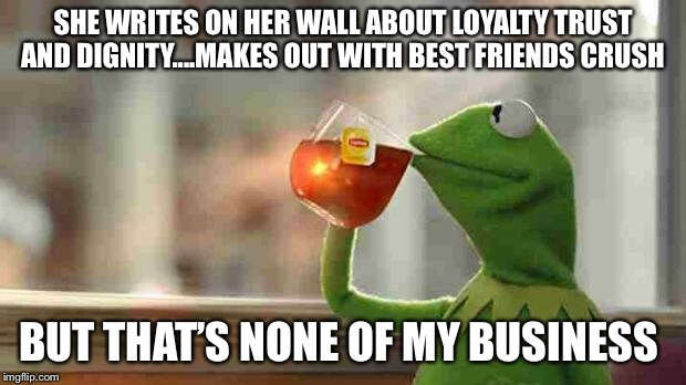 Kermit sipping tea | SHE WRITES ON HER WALL ABOUT LOYALTY TRUST AND DIGNITY....MAKES OUT WITH BEST FRIENDS CRUSH BUT THAT'S NONE OF MY BUSINESS | image tagged in kermit sipping tea | made w/ Imgflip meme maker