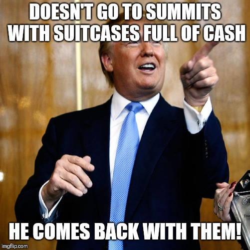 Donal Trump Birthday | DOESN'T GO TO SUMMITS WITH SUITCASES FULL OF CASH HE COMES BACK WITH THEM! | image tagged in donal trump birthday | made w/ Imgflip meme maker