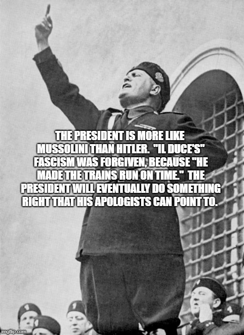 "THE PRESIDENT IS MORE LIKE MUSSOLINI THAN HITLER.  ""IL DUCE'S"" FASCISM WAS FORGIVEN, BECAUSE ""HE MADE THE TRAINS RUN ON TIME.""  THE PRESIDEN 