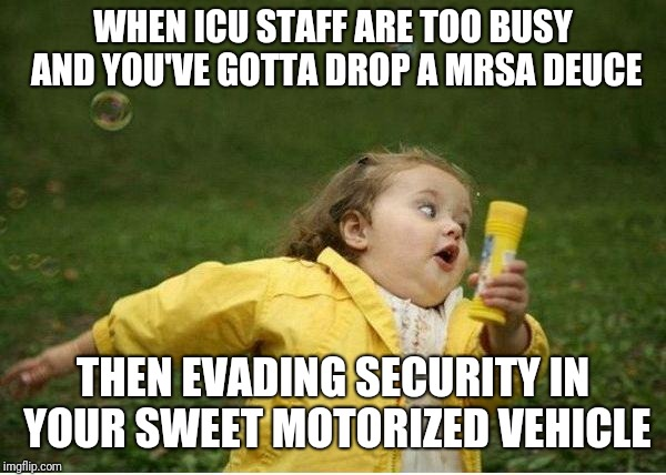Chubby Bubbles Girl Meme | WHEN ICU STAFF ARE TOO BUSY AND YOU'VE GOTTA DROP A MRSA DEUCE THEN EVADING SECURITY IN YOUR SWEET MOTORIZED VEHICLE | image tagged in memes,chubby bubbles girl | made w/ Imgflip meme maker