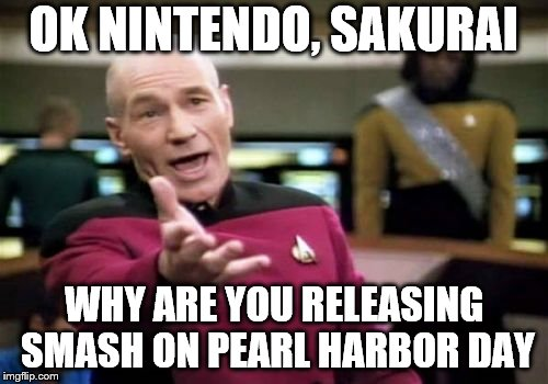 I just realized this | OK NINTENDO, SAKURAI WHY ARE YOU RELEASING SMASH ON PEARL HARBOR DAY | image tagged in memes,picard wtf,super smash bros,nintendo,pearl harbor,video games | made w/ Imgflip meme maker