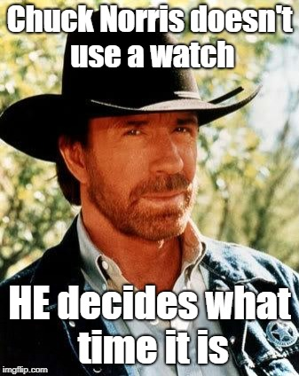 Chuck Norris Meme | Chuck Norris doesn't use a watch HE decides what time it is | image tagged in memes,chuck norris | made w/ Imgflip meme maker