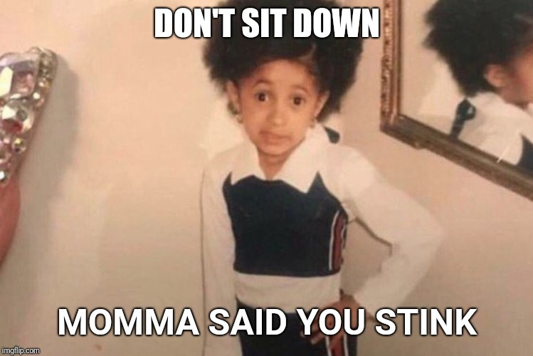 Cardi B kid | DON'T SIT DOWN MOMMA SAID YOU STINK | image tagged in cardi b kid | made w/ Imgflip meme maker