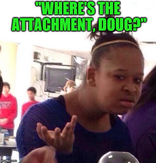 "Black Girl Wat Meme | ""WHERE'S THE ATTACHMENT, DOUG?"" 
