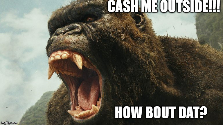 Yeah! | CASH ME OUTSIDE!!! HOW BOUT DAT? | image tagged in planet of the apes,king kong,cash me ousside how bow dah | made w/ Imgflip meme maker