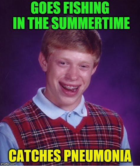 Bad Luck Brian Meme | GOES FISHING IN THE SUMMERTIME CATCHES PNEUMONIA | image tagged in memes,bad luck brian | made w/ Imgflip meme maker
