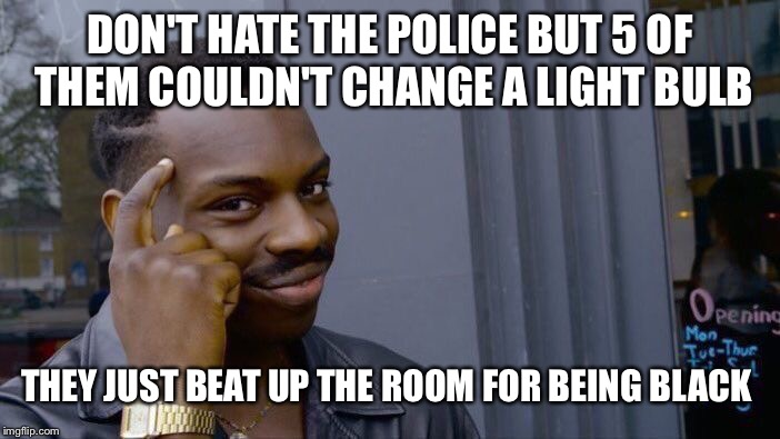 Roll Safe Think About It Meme | DON'T HATE THE POLICE BUT 5 OF THEM COULDN'T CHANGE A LIGHT BULB THEY JUST BEAT UP THE ROOM FOR BEING BLACK | image tagged in memes,roll safe think about it | made w/ Imgflip meme maker