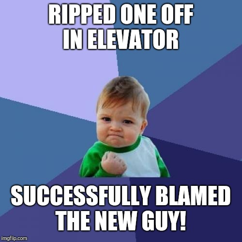 Success Kid Meme | RIPPED ONE OFF IN ELEVATOR SUCCESSFULLY BLAMED THE NEW GUY! | image tagged in memes,success kid | made w/ Imgflip meme maker