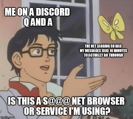True story, almost ten minutes AFTER typing did it finally go through. | ME ON A DISCORD Q AND A THE NET LAGGING SO BAD MY MESSAGES TAKE 10 MINUTES TO ACTUALLY GO THROUGH IS THIS A S@@@ NET BROWSER OR SERVICE I'M  | image tagged in memes,is this a pigeon | made w/ Imgflip meme maker