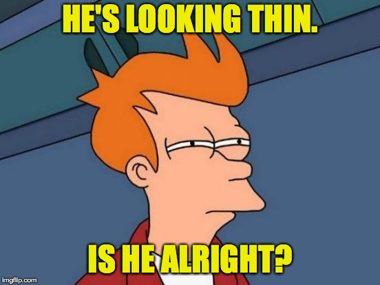 Futurama Fry Meme | HE'S LOOKING THIN. IS HE ALRIGHT? | image tagged in memes,futurama fry | made w/ Imgflip meme maker