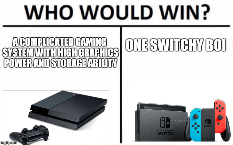 Who Would Win? Meme | A COMPLICATED GAMING SYSTEM WITH HIGH GRAPHICS POWER AND STORAGE ABILITY ONE SWITCHY BOI | image tagged in memes,who would win | made w/ Imgflip meme maker