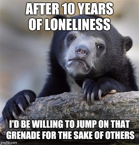 Confession Bear Meme | AFTER 10 YEARS OF LONELINESS I'D BE WILLING TO JUMP ON THAT GRENADE FOR THE SAKE OF OTHERS | image tagged in memes,confession bear | made w/ Imgflip meme maker