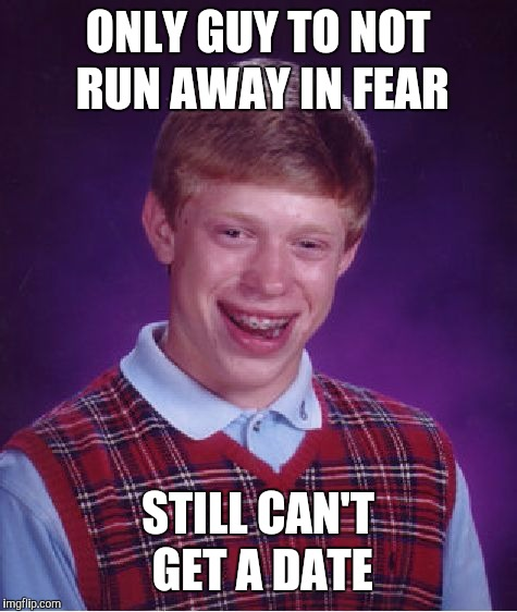 Bad Luck Brian Meme | ONLY GUY TO NOT RUN AWAY IN FEAR STILL CAN'T GET A DATE | image tagged in memes,bad luck brian | made w/ Imgflip meme maker