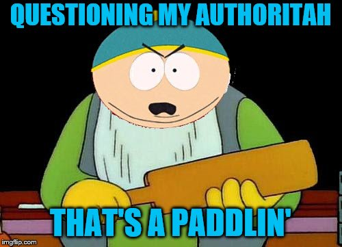 Never question it. ~Inspired by JBmemegeek | QUESTIONING MY AUTHORITAH THAT'S A PADDLIN' | image tagged in memes,that's a paddlin',eric cartman,south park,authority | made w/ Imgflip meme maker