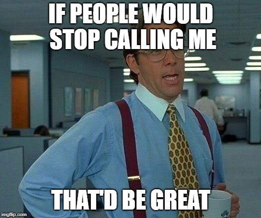 That Would Be Great Meme | IF PEOPLE WOULD STOP CALLING ME THAT'D BE GREAT | image tagged in memes,that would be great | made w/ Imgflip meme maker