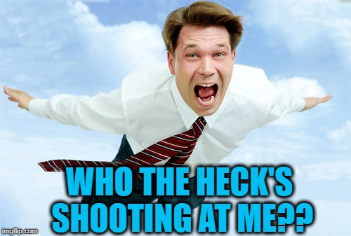 WHO THE HECK'S SHOOTING AT ME?? | made w/ Imgflip meme maker