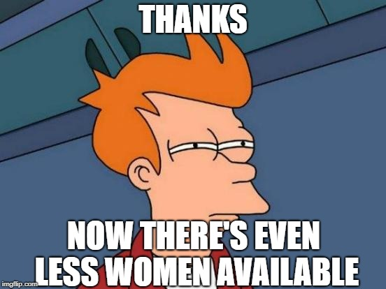 Futurama Fry Meme | THANKS NOW THERE'S EVEN LESS WOMEN AVAILABLE | image tagged in memes,futurama fry | made w/ Imgflip meme maker