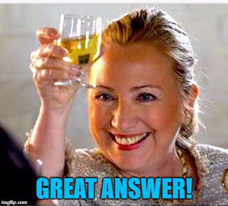 clinton toast | GREAT ANSWER! | image tagged in clinton toast | made w/ Imgflip meme maker