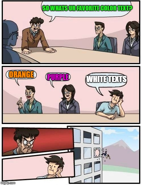 Boardroom Meeting Suggestion Meme | SO WHATS UR FAVORITE COLOR TEXT? ORANGE PURPLE WHITE TEXTS | image tagged in memes,boardroom meeting suggestion | made w/ Imgflip meme maker