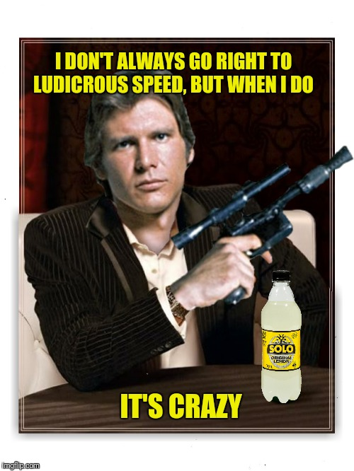 I DON'T ALWAYS GO RIGHT TO LUDICROUS SPEED, BUT WHEN I DO IT'S CRAZY | made w/ Imgflip meme maker