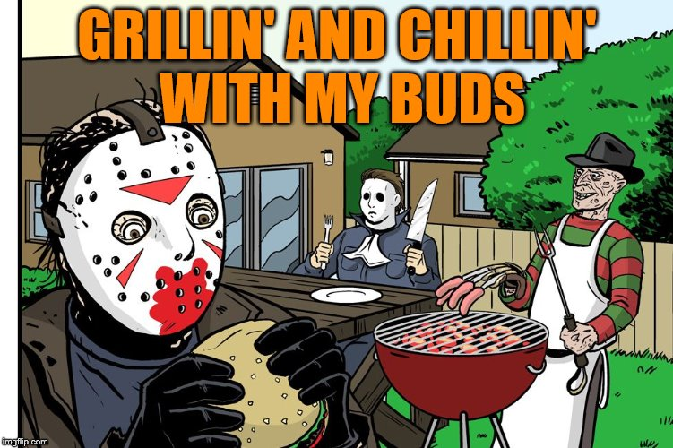 We all need to hang with friends | GRILLIN' AND CHILLIN' WITH MY BUDS | image tagged in memes,friday the 13th,jason voorhees | made w/ Imgflip meme maker