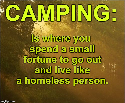 Ces't la vie | CAMPING: Is where you spend a small fortune to go out and live like a homeless person. | image tagged in funny | made w/ Imgflip meme maker