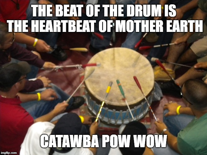Native American Drum Circle | THE BEAT OF THE DRUM IS THE HEARTBEAT OF MOTHER EARTH CATAWBA POW WOW | image tagged in drum,mother earth,native america,pow wow,circle | made w/ Imgflip meme maker
