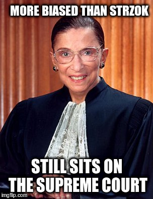 MORE BIASED THAN STRZOK STILL SITS ON THE SUPREME COURT | image tagged in ruth ginsburg | made w/ Imgflip meme maker